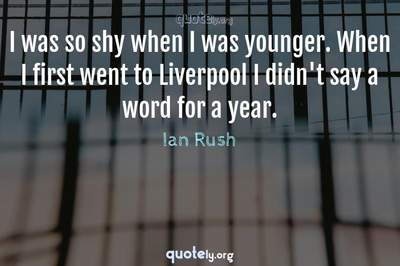 Photo Quote of I was so shy when I was younger. When I first went to Liverpool I didn't say a word for a year.