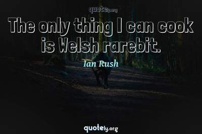 Photo Quote of The only thing I can cook is Welsh rarebit.