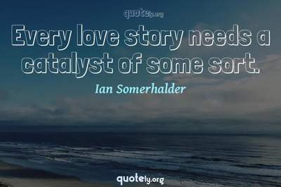 Photo Quote of Every love story needs a catalyst of some sort.