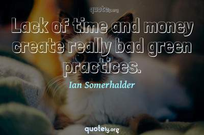 Photo Quote of Lack of time and money create really bad green practices.
