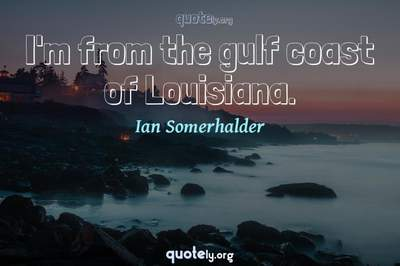 Photo Quote of I'm from the gulf coast of Louisiana.