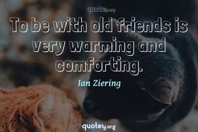 Photo Quote of To be with old friends is very warming and comforting.