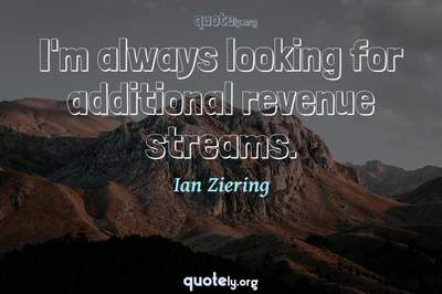 Photo Quote of I'm always looking for additional revenue streams.