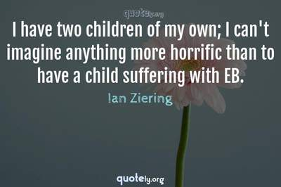 Photo Quote of I have two children of my own; I can't imagine anything more horrific than to have a child suffering with EB.