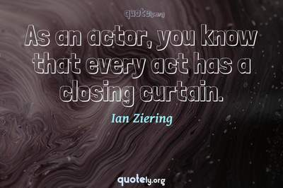 Photo Quote of As an actor, you know that every act has a closing curtain.