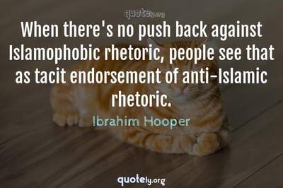 Photo Quote of When there's no push back against Islamophobic rhetoric, people see that as tacit endorsement of anti-Islamic rhetoric.