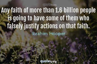 Photo Quote of Any faith of more than 1.6 billion people is going to have some of them who falsely justify actions on that faith.