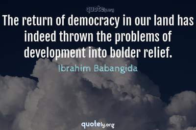 Photo Quote of The return of democracy in our land has indeed thrown the problems of development into bolder relief.