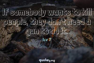 Photo Quote of If somebody wants to kill people, they don't need a gun to do it.