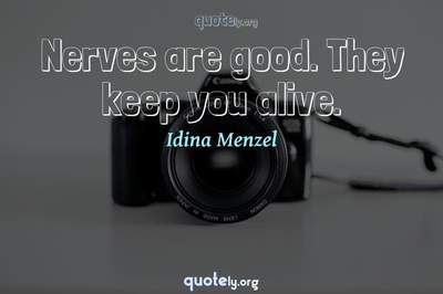 Photo Quote of Nerves are good. They keep you alive.