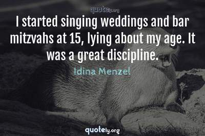 Photo Quote of I started singing weddings and bar mitzvahs at 15, lying about my age. It was a great discipline.