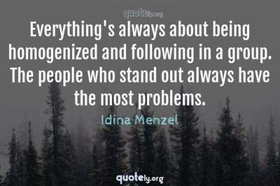 Photo Quote of Everything's always about being homogenized and following in a group. The people who stand out always have the most problems.
