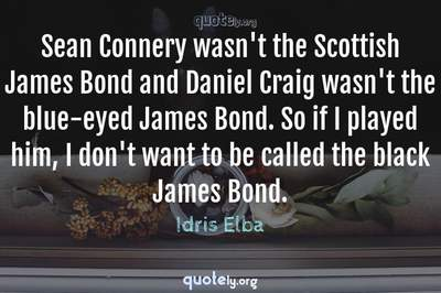 Photo Quote of Sean Connery wasn't the Scottish James Bond and Daniel Craig wasn't the blue-eyed James Bond. So if I played him, I don't want to be called the black James Bond.