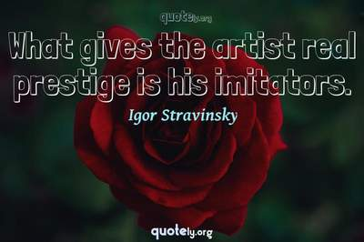 Photo Quote of What gives the artist real prestige is his imitators.