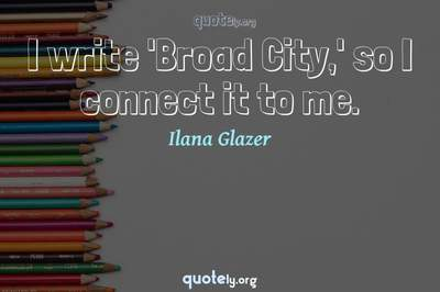 Photo Quote of I write 'Broad City,' so I connect it to me.