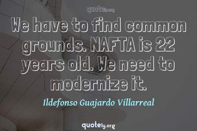Photo Quote of We have to find common grounds. NAFTA is 22 years old. We need to modernize it.