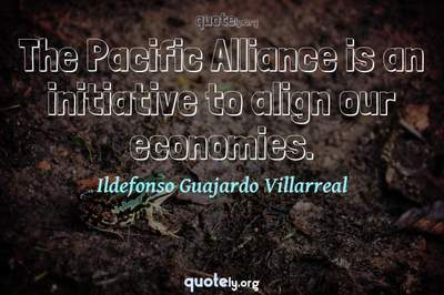 Photo Quote of The Pacific Alliance is an initiative to align our economies.