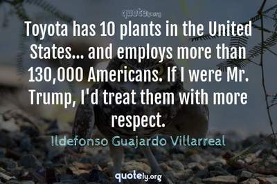 Photo Quote of Toyota has 10 plants in the United States... and employs more than 130,000 Americans. If I were Mr. Trump, I'd treat them with more respect.