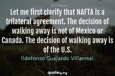 Photo Quote of Let me first clarify that NAFTA is a trilateral agreement. The decision of walking away is not of Mexico or Canada. The decision of walking away is of the U.S.