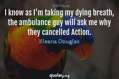 Photo Quote of I know as I'm taking my dying breath, the ambulance guy will ask me why they cancelled Action.