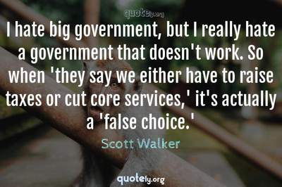 Photo Quote of I hate big government, but I really hate a government that doesn't work. So when 'they say we either have to raise taxes or cut core services,' it's actually a 'false choice.'