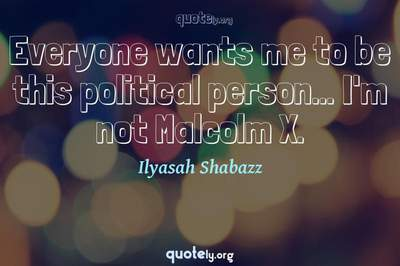 Photo Quote of Everyone wants me to be this political person... I'm not Malcolm X.
