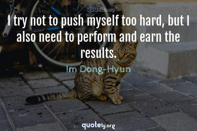 Photo Quote of I try not to push myself too hard, but I also need to perform and earn the results.