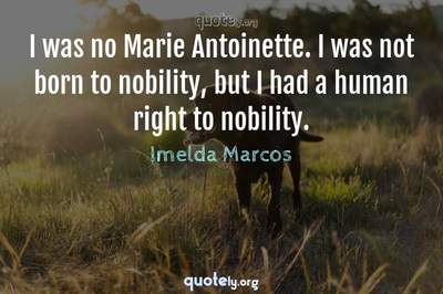 Photo Quote of I was no Marie Antoinette. I was not born to nobility, but I had a human right to nobility.