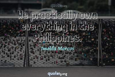Photo Quote of We practically own everything in the Philippines.