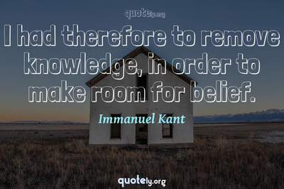 Photo Quote of I had therefore to remove knowledge, in order to make room for belief.