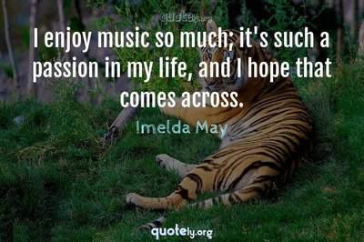Photo Quote of I enjoy music so much; it's such a passion in my life, and I hope that comes across.