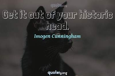 Photo Quote of Get it out of your historic head.