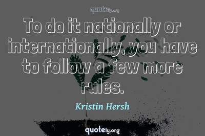 Photo Quote of To do it nationally or internationally, you have to follow a few more rules.