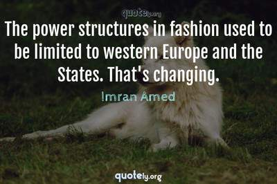 Photo Quote of The power structures in fashion used to be limited to western Europe and the States. That's changing.