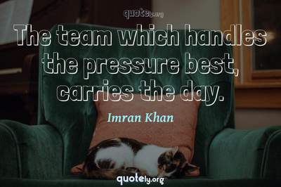 Photo Quote of The team which handles the pressure best, carries the day.