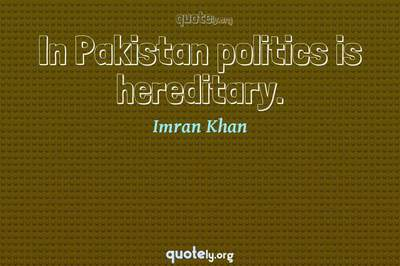 Photo Quote of In Pakistan politics is hereditary.
