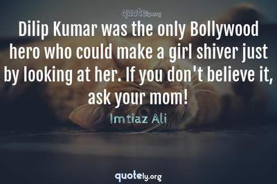 Photo Quote of Dilip Kumar was the only Bollywood hero who could make a girl shiver just by looking at her. If you don't believe it, ask your mom!