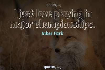 Photo Quote of I just love playing in major championships.