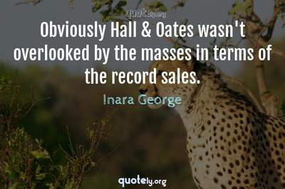 Photo Quote of Obviously Hall & Oates wasn't overlooked by the masses in terms of the record sales.