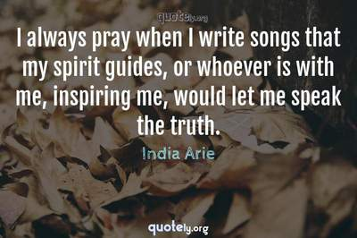 Photo Quote of I always pray when I write songs that my spirit guides, or whoever is with me, inspiring me, would let me speak the truth.