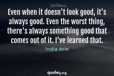 Photo Quote of Even when it doesn't look good, it's always good. Even the worst thing, there's always something good that comes out of it. I've learned that.