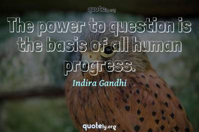 Photo Quote of The power to question is the basis of all human progress.