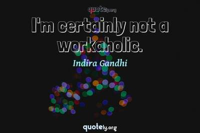 Photo Quote of I'm certainly not a workaholic.