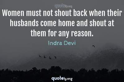 Photo Quote of Women must not shout back when their husbands come home and shout at them for any reason.