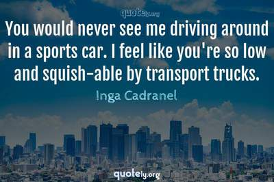 Photo Quote of You would never see me driving around in a sports car. I feel like you're so low and squish-able by transport trucks.