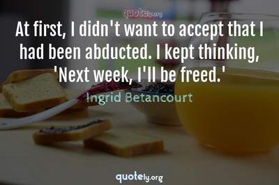 Photo Quote of At first, I didn't want to accept that I had been abducted. I kept thinking, 'Next week, I'll be freed.'