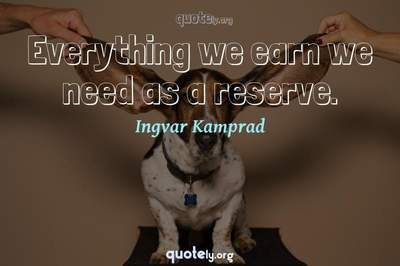 Photo Quote of Everything we earn we need as a reserve.