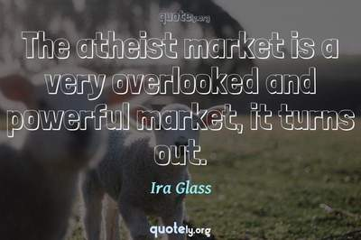 Photo Quote of The atheist market is a very overlooked and powerful market, it turns out.