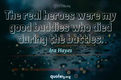 Photo Quote of The real heroes were my good buddies who died during the battles.