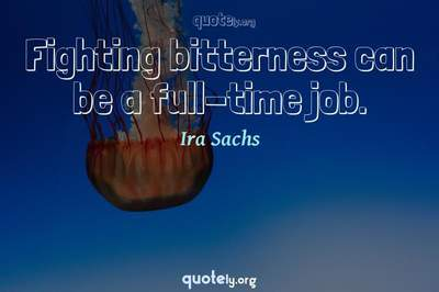 Photo Quote of Fighting bitterness can be a full-time job.